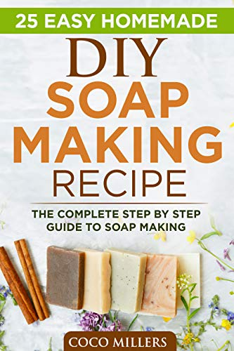 25 Easy DIY Soap Making Recipe: The Complete Step By Step Guide To Soap Making (English Edition)