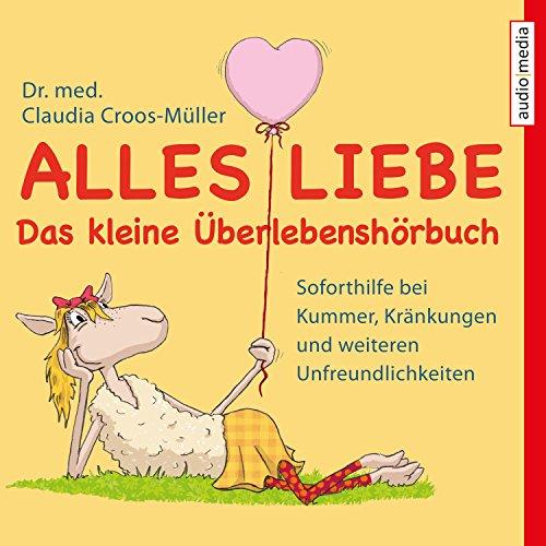 Couverture de Alles Liebe - Das kleine Überlebenshörbuch: Soforthilfe bei Kummer, Kränkungen und weiteren Unfreundlichkeiten