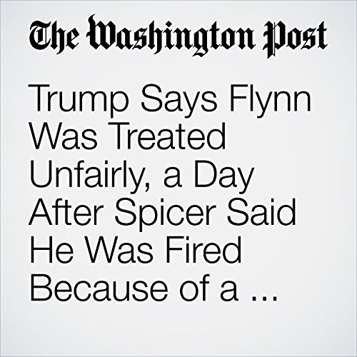 Trump Says Flynn Was Treated Unfairly, a Day After Spicer Said He Was Fired Because of a Lack of Trust copertina