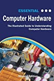 Essential Computer Hardware Second Edition: The Illustrated Guide to Understanding Computer Hardware (Computer Essentials)