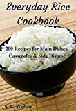 Everyday Rice Cookbook: 200 Recipes for Main Dishes, Casseroles & Side Dishes! (Southern Cooking Recipes Book 18)