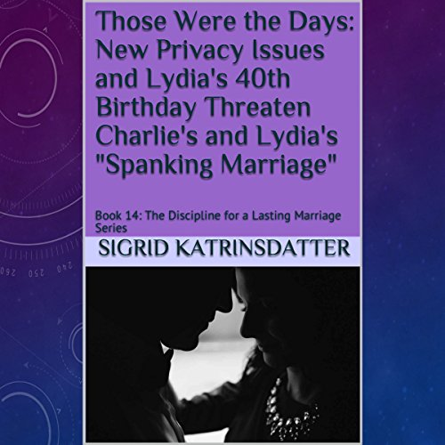 "Those Were the Days: New Privacy Issues and Lydia's 40th Birthday Threaten Charlie's and Lydia's ""Spanking Marriage"" audiobook cover art"