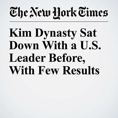 Kim Dynasty Sat Down With a U.S. Leader Before, With Few Results copertina
