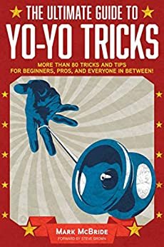 The Ultimate Guide to Yo-Yo Tricks: More Than 80 Tricks and Tips for Beginners, Pros, and Everyone in Between! by [Mark McBride, Steve Brown]