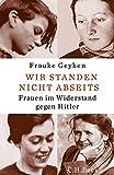 Wir standen nicht abseits: Frauen im Widerstand gegen Hitler von Frauke Geyken