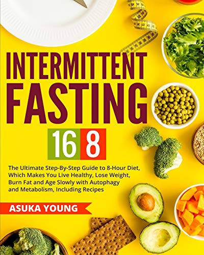 Intermittent Fasting 16/8: The Ultimate Step-By-Step Guide To 8-Hour Diet, Which Makes You Live Healthy, Lose Weight, Burn Fat and Age Slowly with Autophagy and Metabolism, Including Recipes