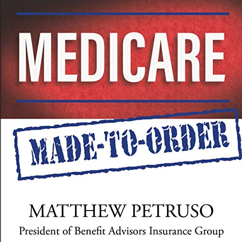 Medicare Made-to-Order: A New and Exciting Way to Think About Medicare and Get the Benefits You Deserve audiobook cover art
