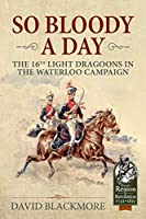 So Bloody a Day: The 16th Light Dragoons in the Waterloo Campaign (From Reason to Revolution)