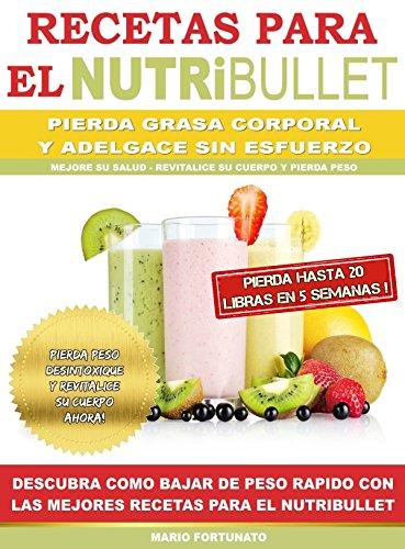 RECETAS PARA EL NUTRiBULLET – Pierda Grasa y Adelgace Sin esfuerzo: Descubra Como Bajar de Peso Rapido…