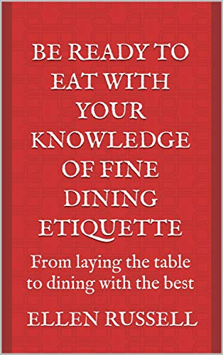 Be Ready to Eat with your Knowledge of Fine Dining Etiquette: From laying the table to dining with the best (English Edition)
