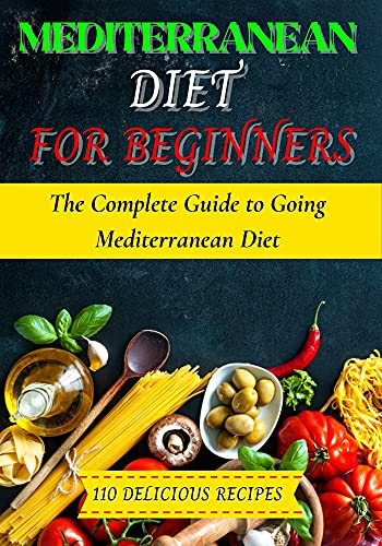 Mediterranean Diet For Beginners: The Complete Guide to Going Mediterranean Diet and 110 Delicious Recipes (English Edition)
