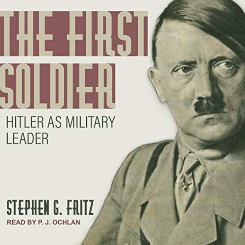 The First Soldier     Hitler as Military Leader              By:                                                                                                                                 Stephen G. Fritz                               Narrated by:                                                                                                                                 P.J. Ochlan                      Length: 21 hrs and 59 mins     15 ratings     Overall 4.3