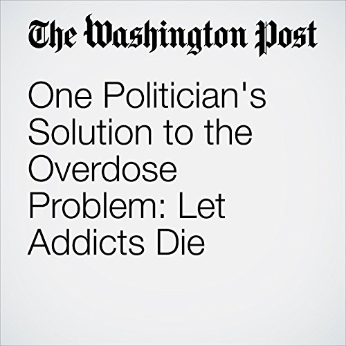 One Politician's Solution to the Overdose Problem: Let Addicts Die copertina