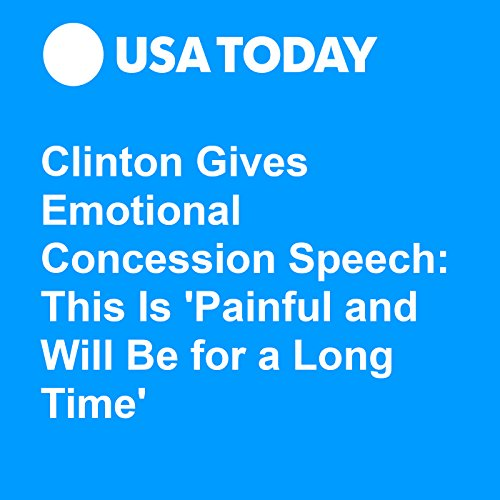 Clinton Gives Emotional Concession Speech: This Is 'Painful and Will Be for a Long Time' audiobook cover art