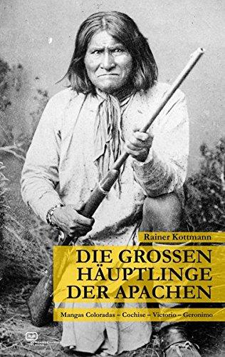 Die großen Häuptlinge der Apachen: Mangas Coloradas – Cochise – Victorio – Geronimo