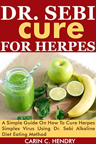 DR. SEBI CURE FOR HERPES: A Simple Guide On How To Cure Herpes Simplex Virus Using Dr. Sebi Alkaline Diet Eating Method (Dr. Sebi Books Book 6)
