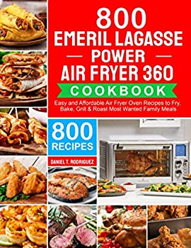 Emeril Lagasse Power Air Fryer 360 Cookbook  800 Easy and Affordable Air Fryer Oven Recipes to Fry Bake Grill & Roast Most Wanted Family Meals
