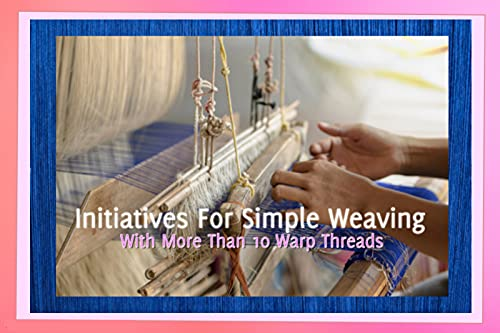 Initiatives For Simple Weaving With More Than 10 Warp Threads (English Edition)