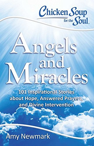 Chicken Soup For The Soul Angels And Miracles 101 Inspirational Stories About Hope Answered Prayers And Divine Intervention