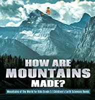 How Are Mountains Made? Mountains of the World for Kids Grade 5 Children's Earth Sciences Books