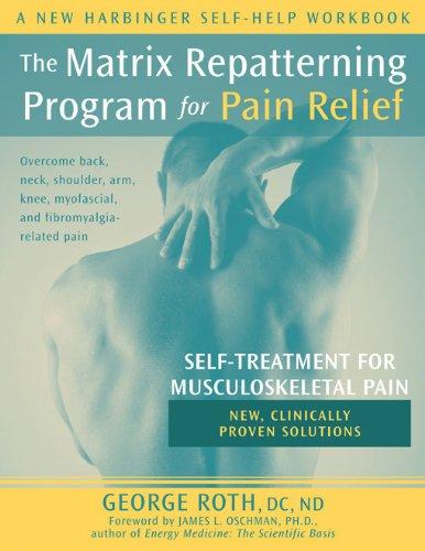 Matrix Repatterning Program for Pain Relief: Self-Treatment for Musculoskeletal Pain (New Harbinger Self-Help Workbook)