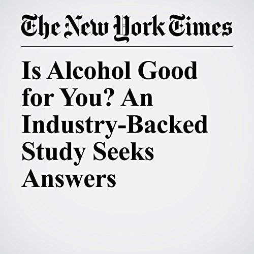 Is Alcohol Good for You? An Industry-Backed Study Seeks Answers copertina