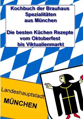 Kochbuch der Brauhaus Spezialitäten aus München: Die besten Küchen Rezepte vom Oktoberfest bis Viktualienmarkt
