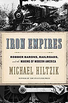 Iron Empires: Robber Barons, Railroads, and the Making of Modern America by [Michael A.  Hiltzik]