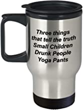 Yoga Travel Mug - Three things that tell the truth Small Children, Drunk People, Yoga Pants - 14 oz stainless steel insulated road trip coffee mug