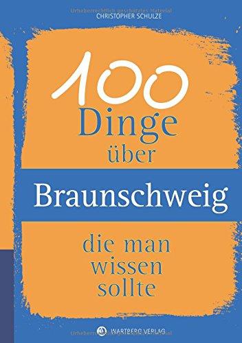 100 Dinge über Braunschweig, die man wissen sollte (Unsere Stadt - einfach spitze!)