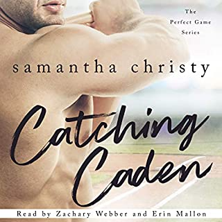 Catching Caden     The Perfect Game Series              Written by:                                                                                                                                 Samantha Christy                               Narrated by:                                                                                                                                 Erin Mallon,                                                                                        Zachary Webber                      Length: 8 hrs and 34 mins     15 ratings     Overall 4.5