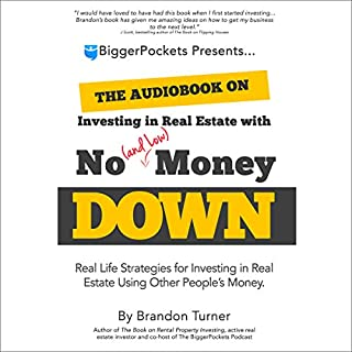 The Book on Investing In Real Estate with No (and Low) Money Down     Real Life Strategies for Investing in Real Estate Using Other People's Money              Written by:                                                                                                                                 Brandon Turner                               Narrated by:                                                                                                                                 Maher Abiad                      Length: 5 hrs and 31 mins     20 ratings     Overall 3.9