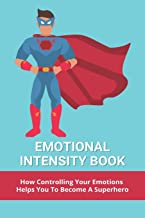 Emotional Intensity Book: How Controlling Your Emotions Helps You To Become A Superhero: What Is Emotional Intensity