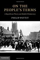 On the People's Terms: A Republican Theory and Model of Democracy (The Seeley Lectures) by Philip Pettit(2013-01-28)
