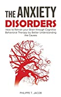 THE ANXIETY DISORDERS: How to Retrain your Brain through Cognitive Behavioral Therapy by Better Understanding the Causes