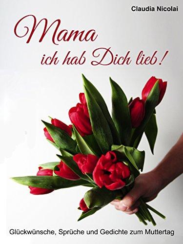 Mama, ich hab Dich lieb!: Glückwünsche, Sprüche und Gedichte zum Muttertag