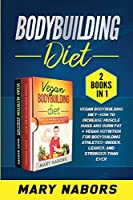 Bodybuilding Diet (2 books in 1): Vegan Bodybuilding Diet- How to Increase Muscle and Burn Fat + Vegan Nutrition for Bodybuilding Athletes- Bigger, Leaner and Stronger Than Ever