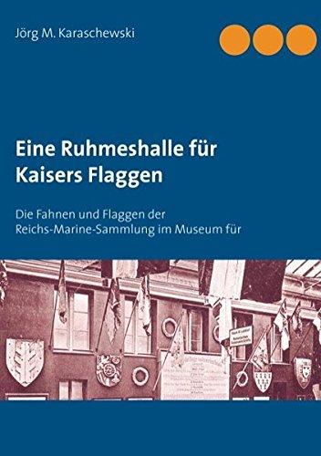 Eine Ruhmeshalle für Kaisers Flaggen: Die Fahnen und Flaggen der Reichs-Marine-Sammlung im Museum für Meereskunde, Berlin