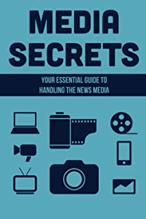 Media Secrets: Your Essential Guide To Handling The News Media: A Media Training Course