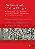 Archaeology of a World of Changes. Late Roman and Early Byzantine Architecture, Sculpture and Landscapes: Selected Papers from the 23rd International ... Claudiae Barsanti (BAR International)