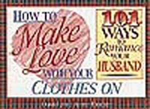 How to Make Love With Your Clothes on: 101 Ways to Romance Your Husband