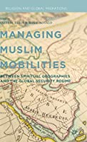 Managing Muslim Mobilities: Between Spiritual Geographies and the Global Security Regime (Religion and Global Migrations)