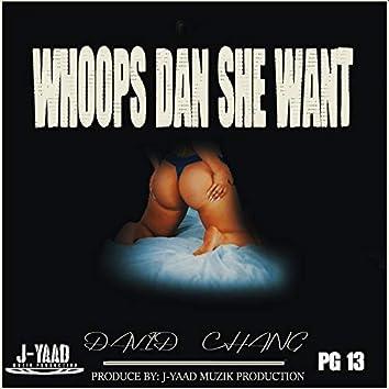 WHOOPS DAN SHE WANT
