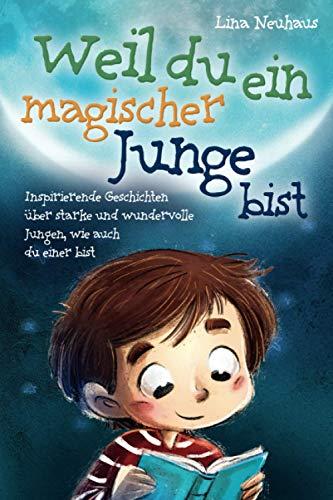 Weil du ein magischer Junge bist: Inspirierende Geschichten über starke und wundervolle Jungen, wie auch du einer bist