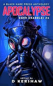 APOCALYPSE: An Apocalyptic Microfiction Anthology (Dark Drabbles Book 6)