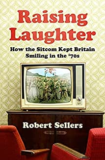 Robert Sellers - Raising Laughter: How The Sitcom Kept Britain Smiling In The '70s