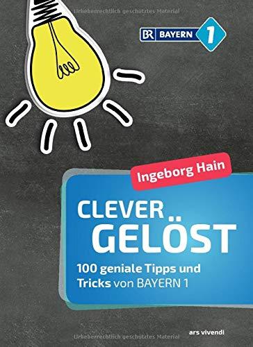 Clever gelöst: 100 geniale Tipps und Tricks für Zuhause, Garten und Gesundheit von Bayern 1 - Lifehacks für den Alltag