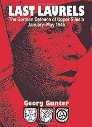 LAST LAURELS: The German Defence of Upper Silesia, January-May 1945: Georg Gunter