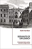 Servants of Diplomacy: A Domestic History of the Victorian Foreign Office