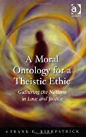 A Moral Ontology for a Theistic Ethic: Gathering the Nations in Love and Justice (Heythrop Studies in Contemporary Philosophy, Religion and Theology)